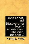 John Cabot, the Discoverer of North-America and Sebastian, His Son; ..