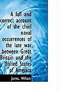 A Full and Correct Account of the Chief Naval Occurrences of the Late War Between Great Britain and