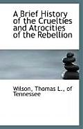 A Brief History Of The Cruelties & Atrocities Of The Rebellion by Of Tennessee Wilson Thomas L.