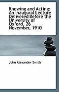 Knowing and Acting: An Inaugural Lecture Delivered Before the University of Oxford, 26 November, 191