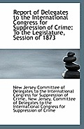 Report of Delegates to the International Congress for Suppression of Crime: To the Legislature, Sess