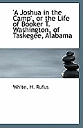A Joshua In The Camp', Or The Life Of Booker T. Washington, Of Taskegee, Alabama by White H. Rufus