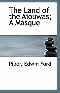 The Land of the Aiouwas; A Masque