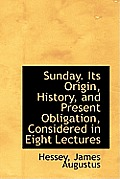 Sunday. Its Origin, History, and Present Obligation, Considered in Eight Lectures