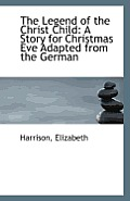 The Legend of the Christ Child: A Story for Christmas Eve Adapted from the German