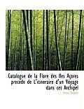 Catalogue de la Flore Des Iles Acores Precede de L'Itineraire D'Un Voyage Dans CET Archipel