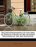 The Interdependence of the Arts of Design a Series of Six Lectures Delivered at the Art Institute