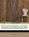New Political Economy: The Social Teaching of Thomas Carlyle, John Ruskin & Henry George, with Obse