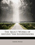 The Select Works of Antony Van Leeuwenhoek