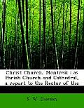 Christ Church, Montreal: As Parish Church and Cathedral, a Report to the Rector of the