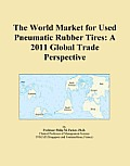 The World Market for Used Pneumatic Rubber Tires: A 2011 Global Trade Perspective