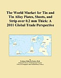 The World Market for Tin and Tin Alloy Plates, Sheets, and Strip over 0.2 mm Thick: A 2011 Global Trade Perspective