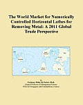 The World Market for Numerically Controlled Horizontal Lathes for Removing Metal: A 2011 Global Trade Perspective