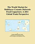 The World Market for Multilayer Ceramic Dielectric Fixed Capacitors: A 2011 Global Trade Perspective