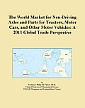 The World Market for Non-Driving Axles and Parts for Tractors, Motor Cars, and Other Motor Vehicles: A 2011 Global Trade Perspective
