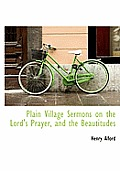 Plain Village Sermons on the Lord's Prayer, and the Beautitudes
