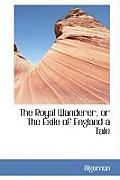 The Royal Wanderer, or the Exile of England a Tale