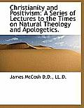 Christianity and Positivism: A Series of Lectures to the Times on Natural Theology and Apologetics. (Large Print)