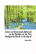 Letters on Unitarianism Addressed to the Members of the First Presbyterian Church in the City of