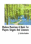 Modern Musicians a Book for Players Singers and Listeners