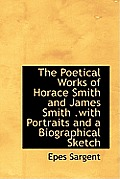 The Poetical Works of Horace Smith and James Smith .with Portraits and a Biographical Sketch