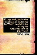Essays Written in the Intervals of Business to Which Is Added an Essay on Organization in Daily Life
