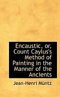 Encaustic, Or, Count Caylus's Method of Painting in the Manner of the Ancients