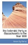 The Federalist Party in Massachusetts to the Year 1800