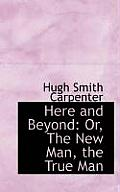 Here and Beyond: Or, the New Man, the True Man
