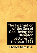 The Incarnation of the Son of God; Being the Bampton Lectures for the Year 1891
