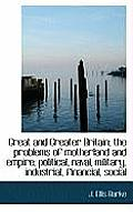 Great and Greater Britain; The Problems of Motherland and Empire; Political, Naval, Military, Indust