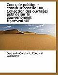 Cours de Politique Constitutionnelle: Ou, Collection Des Ouvrages Publi?'s Sur Le Gouvernement Repr?'s
