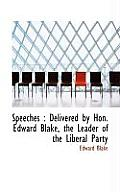 Speeches: Delivered by Hon. Edward Blake, the Leader of the Liberal Party