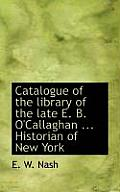 Catalogue of the Library of the Late E. B. O'Callaghan ... Historian of New York