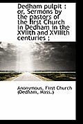 Dedham Pulpit: Or, Sermons by the Pastors of the First Church in Dedham in the Xviith and Xviiith C