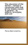 The Education of the Farmer: Viewed in Connection with That of the Middle Classes in General: Its
