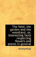The Field, the Garden and the Woodland, Or, Interesting Facts Respecting Flowers and Plants in Gener