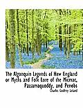 The Algonquin Legends of New England or Myths and Folk Lore of the Micmac, Passamaquoddy, and Penobs