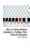 Hints to Young Architects Calculated to Facilitate Their Practical Operations