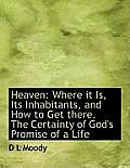 Heaven: Where It Is, Its Inhabitants, and How to Get There. the Certainty of God's Promise of a Life