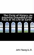The Christ of History: An Argument Grounded in the Facts of His Life on Earth.