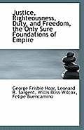 Justice, Righteousness, Duty, and Freedom, the Only Sure Foundations of Empire