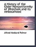 A History of the Older Nonconformity of Wrexham and Its Neibourhood