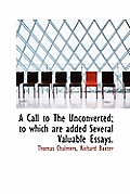 A Call to the Unconverted; To Which Are Added Several Valuable Essays.