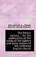 The Parker Society... for the Publication of the Works of the Fathers and Early Writers of the Refor