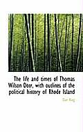 The Life and Times of Thomas Wilson Dorr, with Outlines of the Political History of Rhode Island