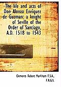 The Life and Acts of Don Alonzo Enr Quez de Guzm N: A Knight of Seville of the Order of Santiago, A.