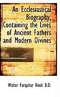 An Ecclesiastical Biography, Containing the Lives of Ancient Fathers and Modern Divines
