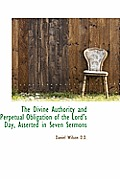 The Divine Authority and Perpetual Obligation of the Lord's Day, Asserted in Seven Sermons