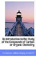 An Introduction to the Study of the Compounds of Carbon or Organic Chemistry
